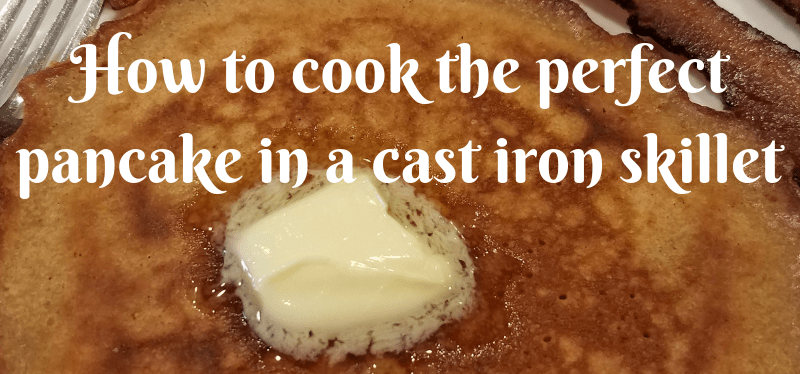 How to cook the perfect pancake in a cast iron skillet