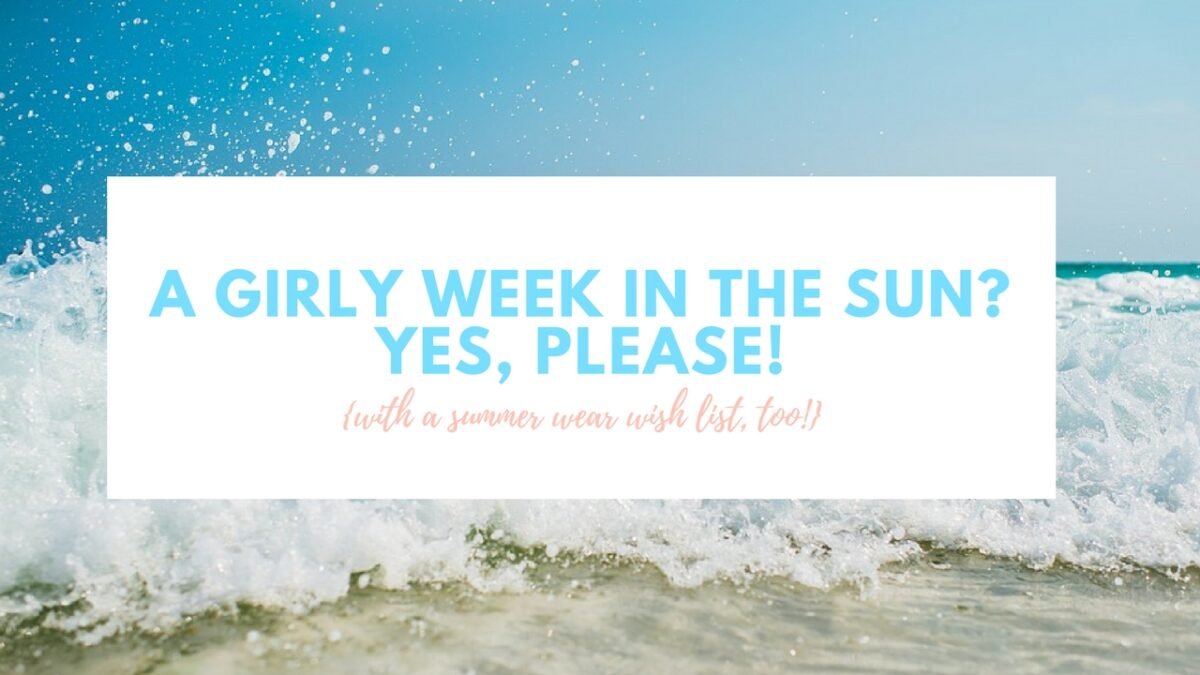 A girly week in the sun? Yes Please! {with a summer wear wish list, too!}