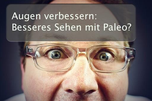 Augen verbessern: Kann Paleo Dir dabei helfen Dein Sehvermögen bzw. Deine Sehkraft zu verbessern?