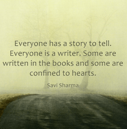 Everyone has a story to tell. Everyone is a writer. Some are written in the books and some are confined to hearts. -Savi Sharma