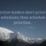 Effective leaders don't prioritize their schedules; they schedule their priorities.