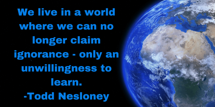 We live in a world where we can no longer claim ignorance-only an unwillingness to learn.-Todd Nesloney