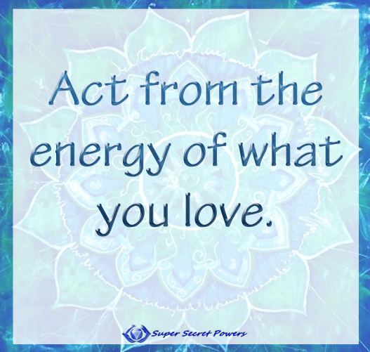 act from the energy of what you love