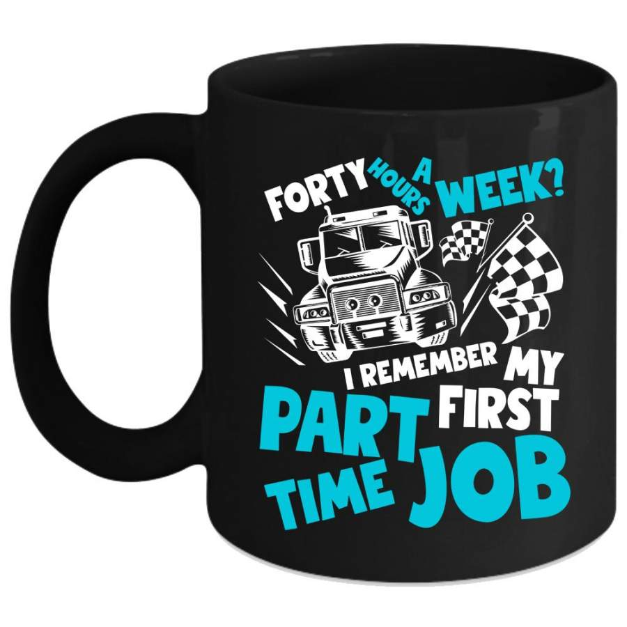 Forty Hours A Week Coffee Mug, I Remember My First Part ...