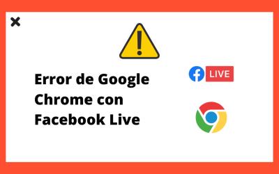 Google Chrome deja de funcionar con Facebook Live, causando problemas a los usuarios