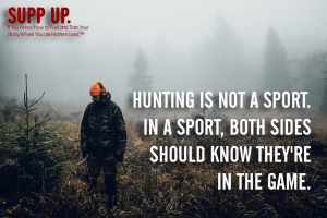 Hunting is not a sport in a sport both sides know they're in the game quote, hunting quotes, SUPP UP quotes