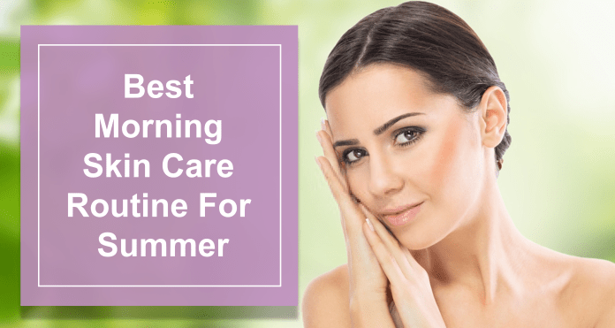 Best Morning Skin Care Routine For Summer
