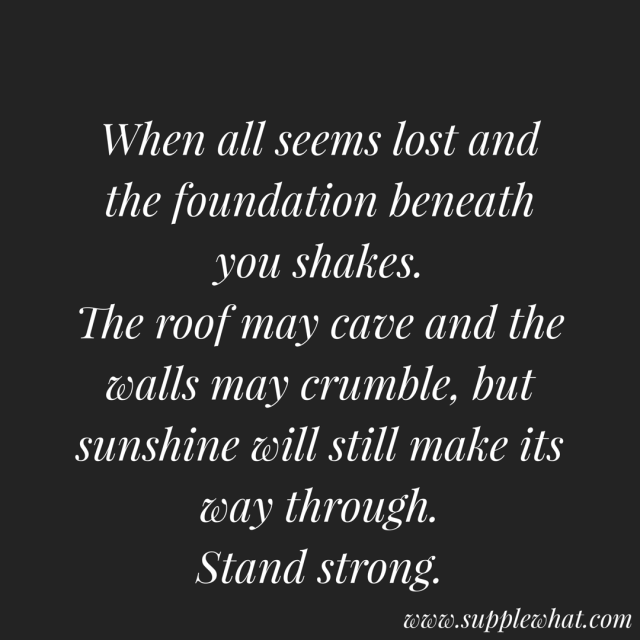 When all seems lost and the foundation beneath you shakes, the roof may cave and the walls may crumble, but sunshine will always make its way through.