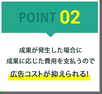 POINT02:成果が発生した場合に成果に応じた費用を支払うので広告コストが抑えられる!