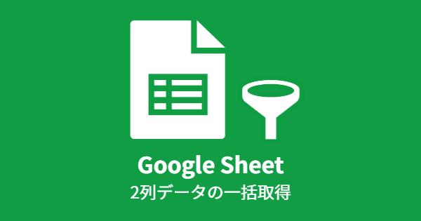 Google Sheet 2列データの一括取得