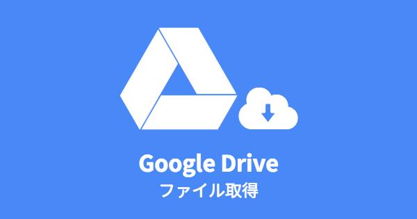 Googleドライブ ファイル取得