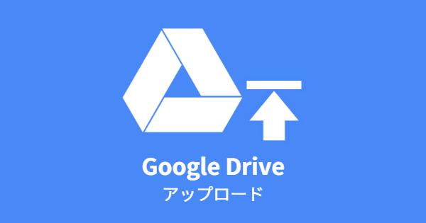 Google ドライブ アップロード