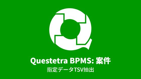Questetra BPMS: 案件, 指定データTSV抽出