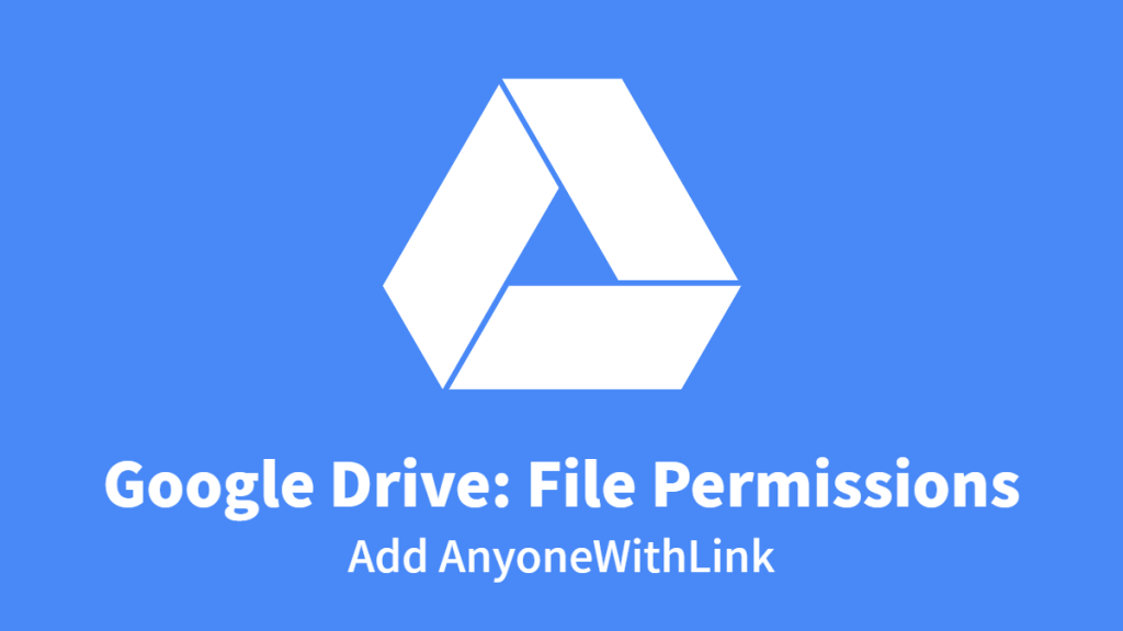 Google Drive: File Permissions, Add AnyoneWithLink