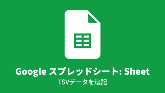 Google スプレッドシート: Sheet, TSVデータを追記