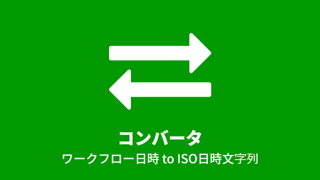 コンバータ: ワークフロー日時 to ISO日時文字列