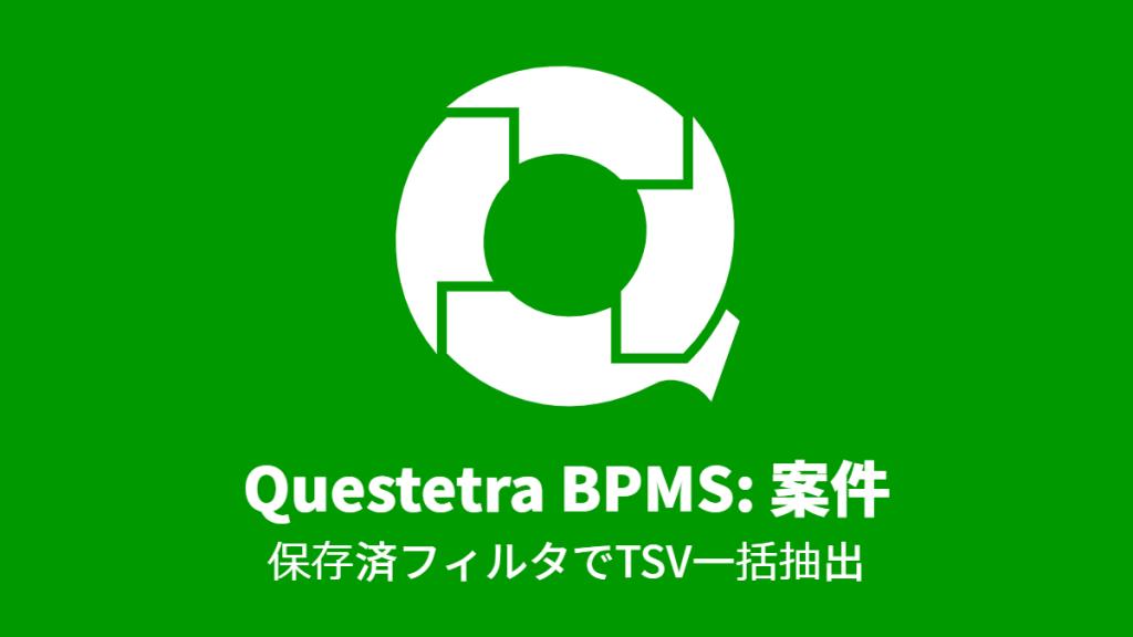 Questetra BPMS: 案件, 保存済フィルタでTSV一括抽出