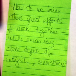 """Photo: What a participant hoped to get out of the session written on a post-it note. Reads """"How do we bring these great efforts & work together - while ensuring some degree of integrity and consistency?"""""""