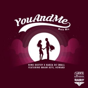 King Deetoy, Kabza De Small – You and Me Ft. Mhaw Keys & Howard