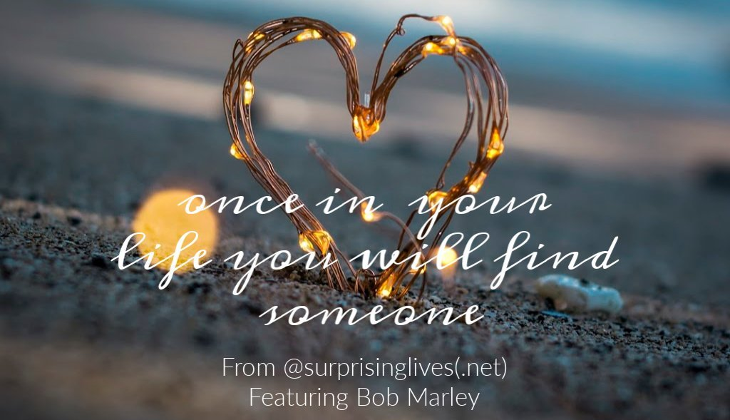 Once in your life, you will find someone