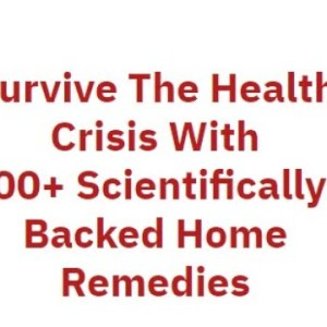 Survive The Health Crisis With 100+ Scientifically-Backed Home Remedies