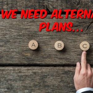 We Need Alternative Plans...