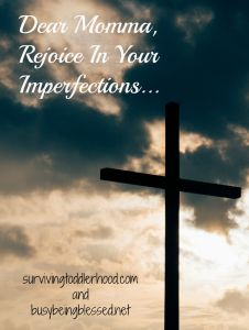 Dear Momma, Rejoice In Your Imperfections #imperfectmomconfessional