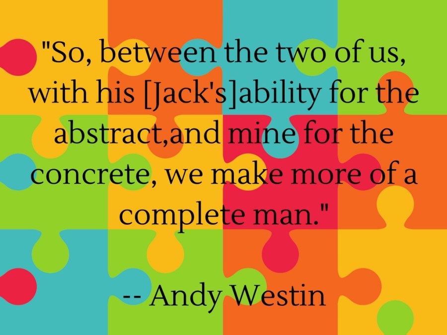 _So, between the two of us,with his ability for the abstract,and mine for the concrete, we make more of a complete man._-- Andy Westin