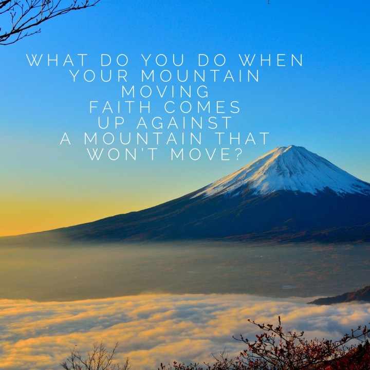 What do you do when you mountain-moving faith comes up against a mountain that won't move?