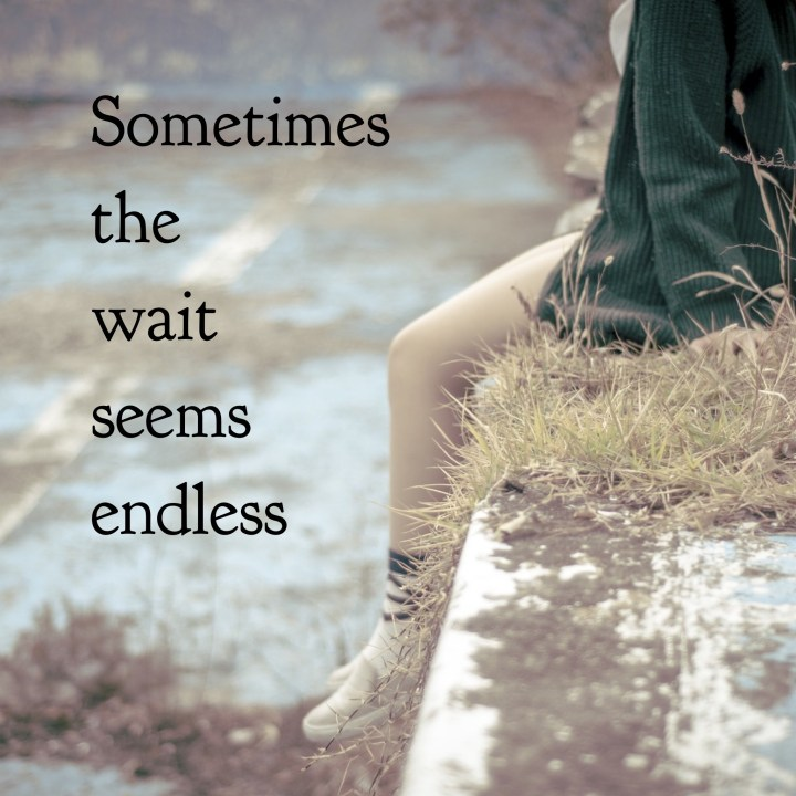 Sometimes the wait seems endless