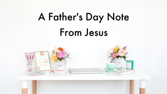 A quick Father's Day note from Jesus