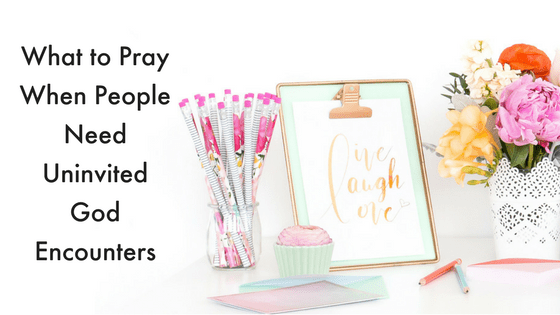 What to pray when people need uninvited God encounters