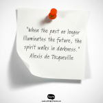 """Quote from de Toqueville """"When the past..."""""""
