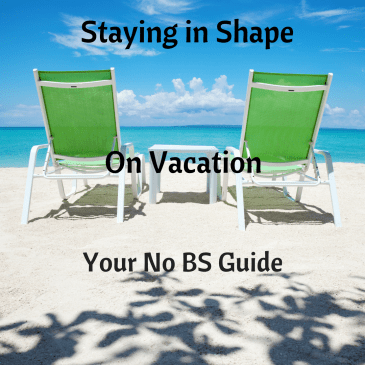 Staying In Shape While On Vacation:  Your No BS Guide