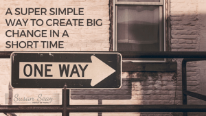 A super simple way to create big change in a short time