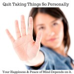 Quit Taking Things So Personally. The Quality Of Your Life Depends On It.