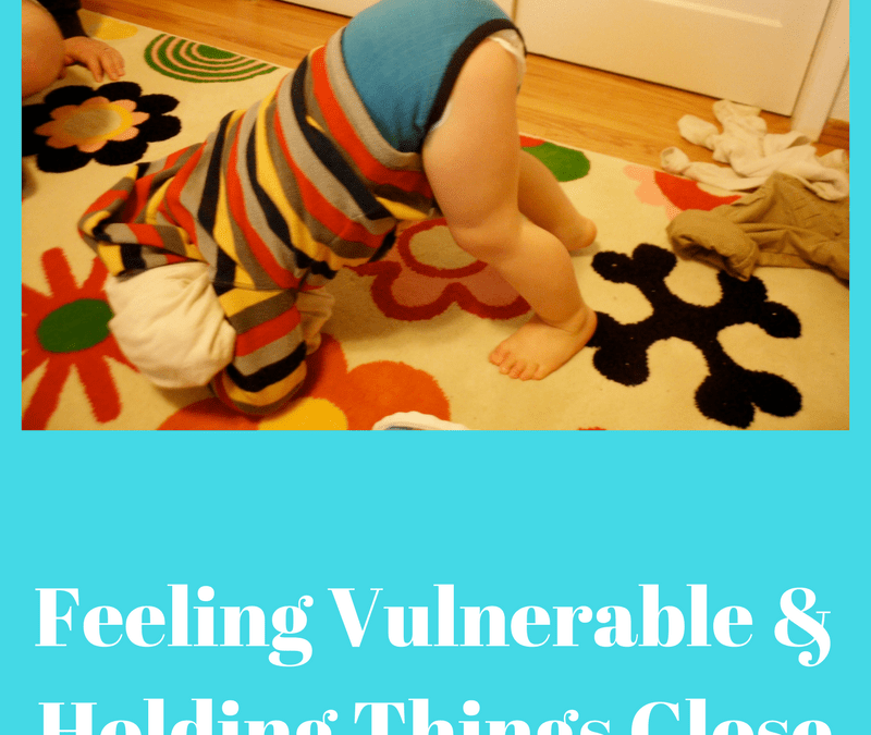 Feeling Vulnerable & Holding Things Close