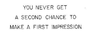 You never get a second chance to create a first impression