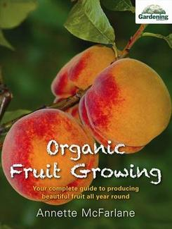 Organic Fruit Growing: Your Complete Guide to Producing Fruit All Year Round, by Annette McFarlene