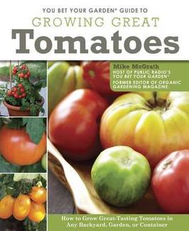 You Bet Your Garden Guide to Growing Great Tomatoes - How to Grow Great Tasting Tomatoes in Any Backyard, Garden, or Container By Mike McGrath
