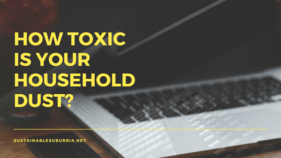 How toxic is your household dust? SustainableSuburbia.net