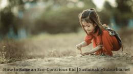 How to Raise an Eco-Conscious Kid | SustainableSuburbia.net
