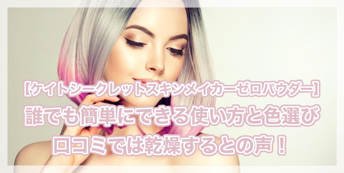 ケイトシークレットスキンメイカーゼロパウダーの使い方と色選び☆口コミでは乾燥するとの声!