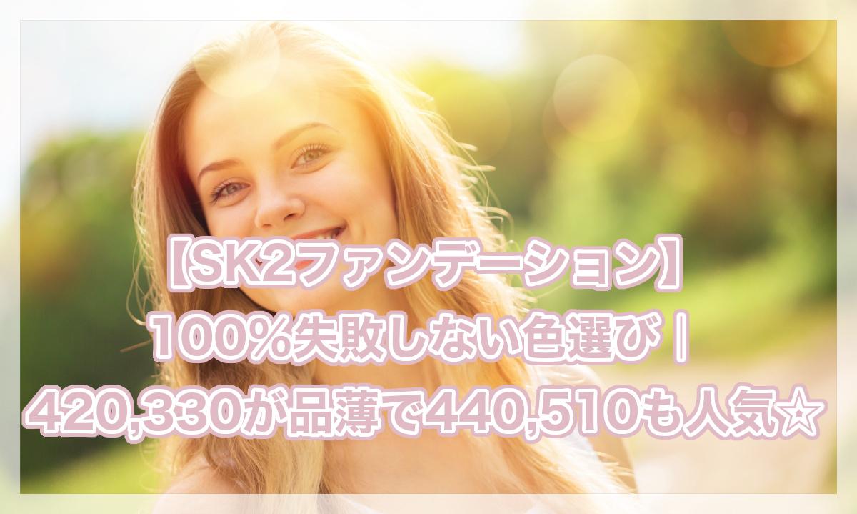 SK2ファンデーションの100%失敗しない色選び|420,330が品薄で440,510も人気☆値段が高いとの口コミもアリ