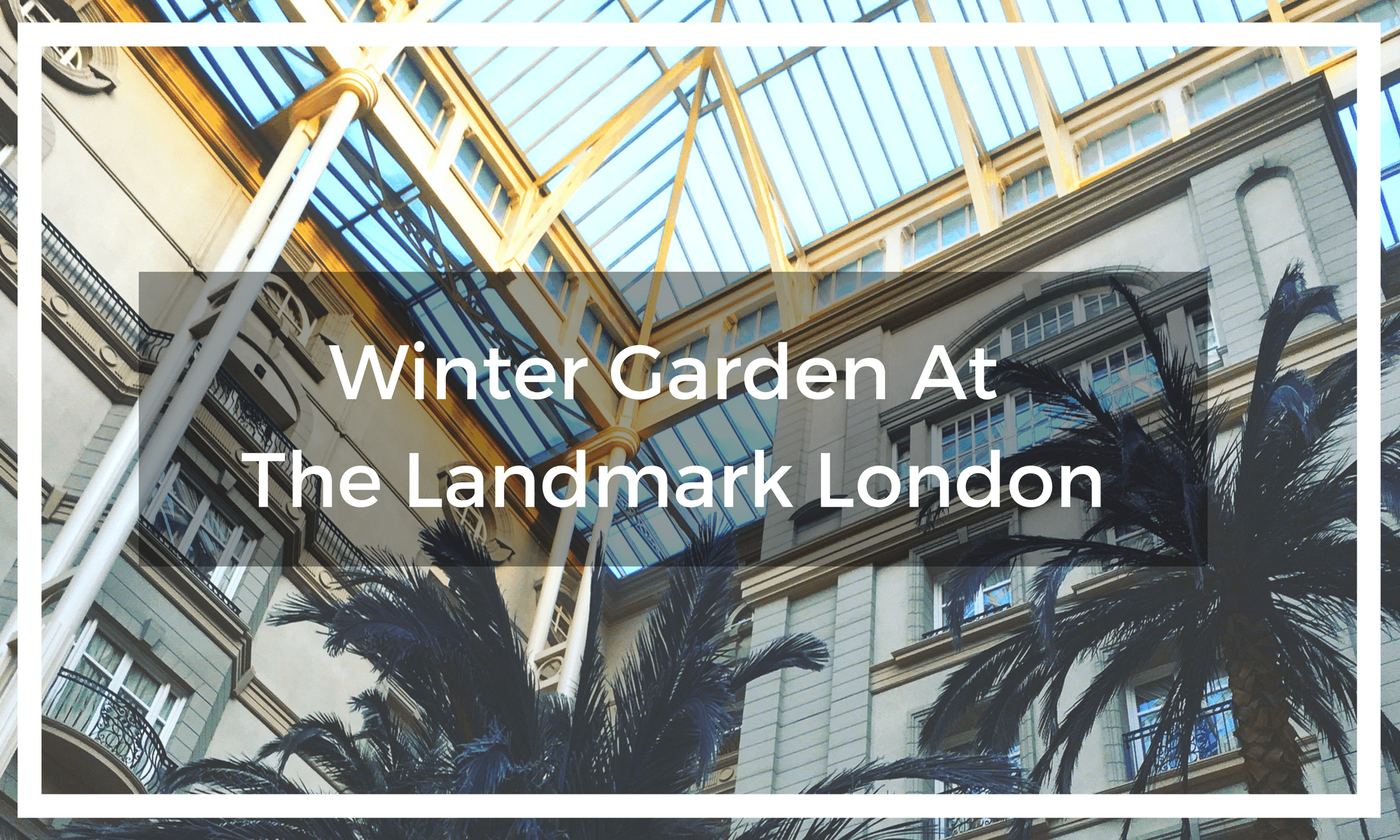 Title text overlay of the Winter Garden at the Landmark London glass roof and palm trees