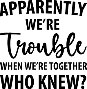 Apparently We're Trouble When We're Together SVG Download