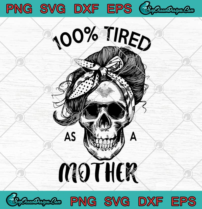 Skull Mom 100 Tired As A Mother Svg Png Eps Dxf Happy Mother S Day Skull Mama Cutting File Cricut File Silhouette Designs Digital Download