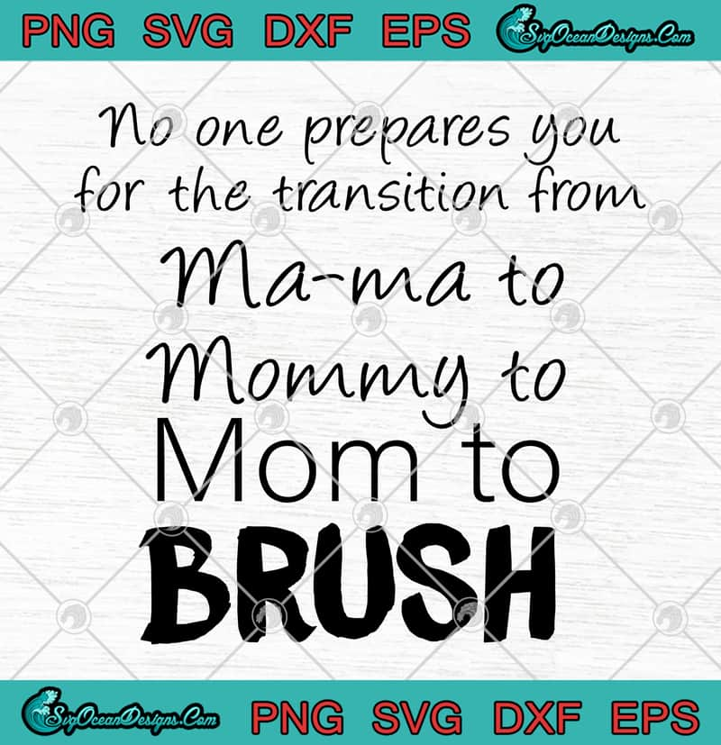 No One Prepares You For The Transition From Mama To Mommy To Mom To Brush Svg Png Eps Dxf Cutting File Cricut File Designs Digital Download