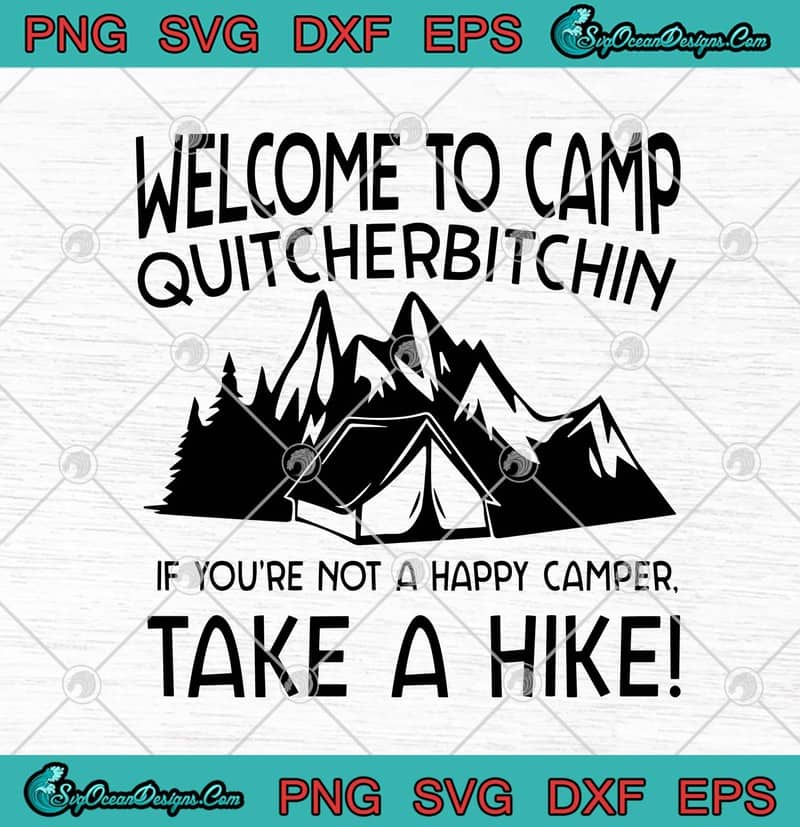 Welcome To Camp Quitcherbitchin If You Re Not A Happy Camper Take A Hike Svg Png Eps Dxf Cricut File Silhouette Art Designs Digital Download