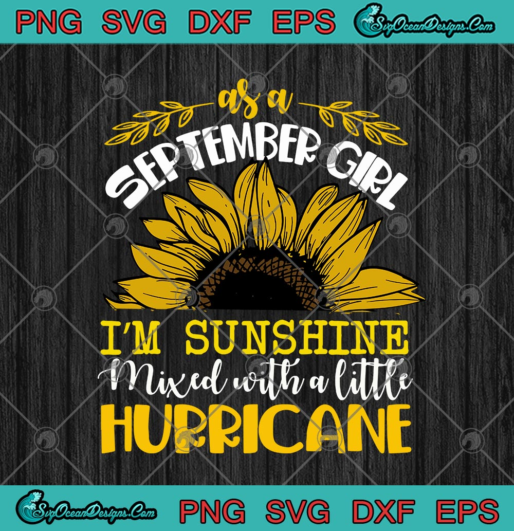 Sunflower As A September Girl I M Sunshine Mixed With A Little Hurricane Svg Png Eps Dxf Cricut File Silhouette Art Designs Digital Download